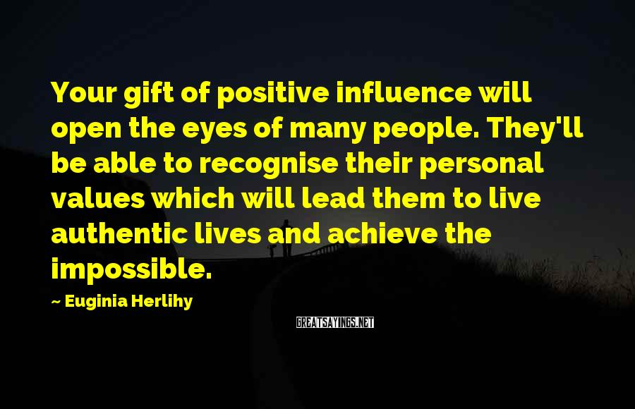 Euginia Herlihy Sayings: Your gift of positive influence will open the eyes of many people. They'll be able