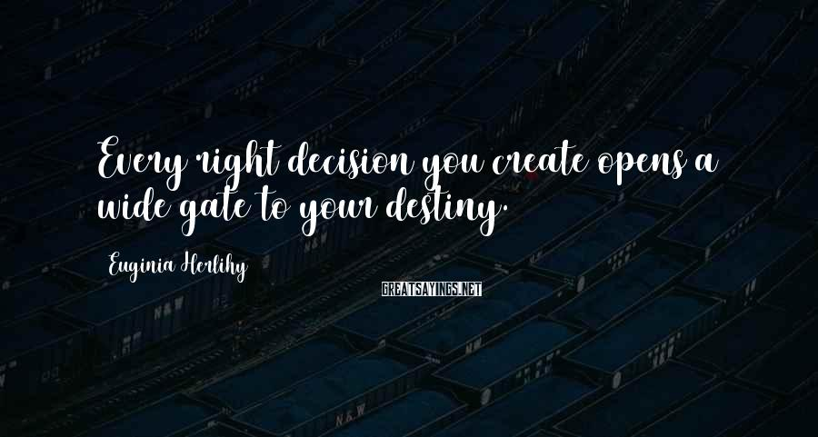 Euginia Herlihy Sayings: Every right decision you create opens a wide gate to your destiny.