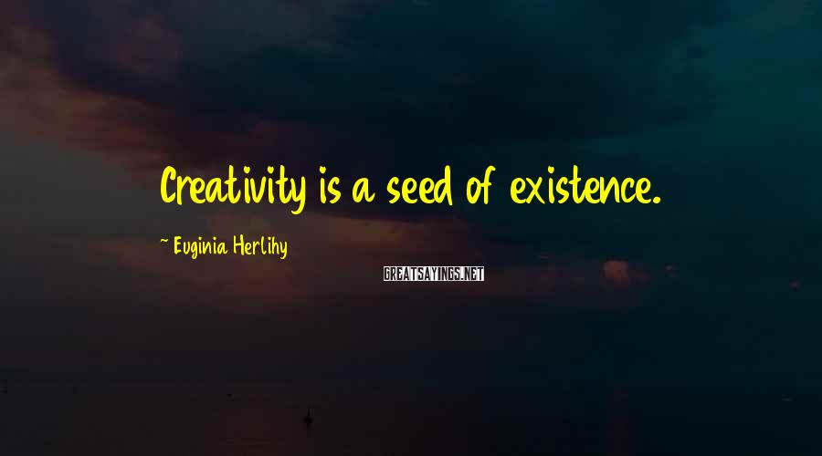 Euginia Herlihy Sayings: Creativity is a seed of existence.