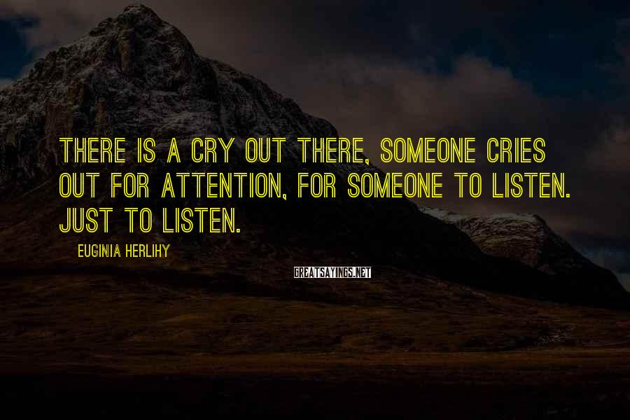 Euginia Herlihy Sayings: There is a cry out there, someone cries out for attention, for someone to listen.