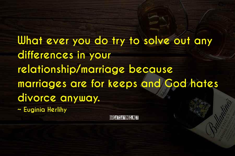 Euginia Herlihy Sayings: What ever you do try to solve out any differences in your relationship/marriage because marriages