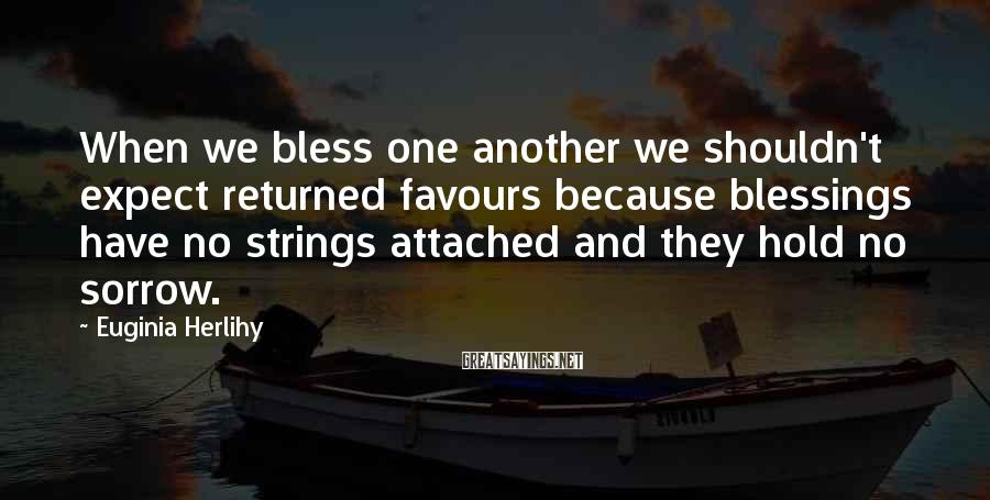 Euginia Herlihy Sayings: When we bless one another we shouldn't expect returned favours because blessings have no strings