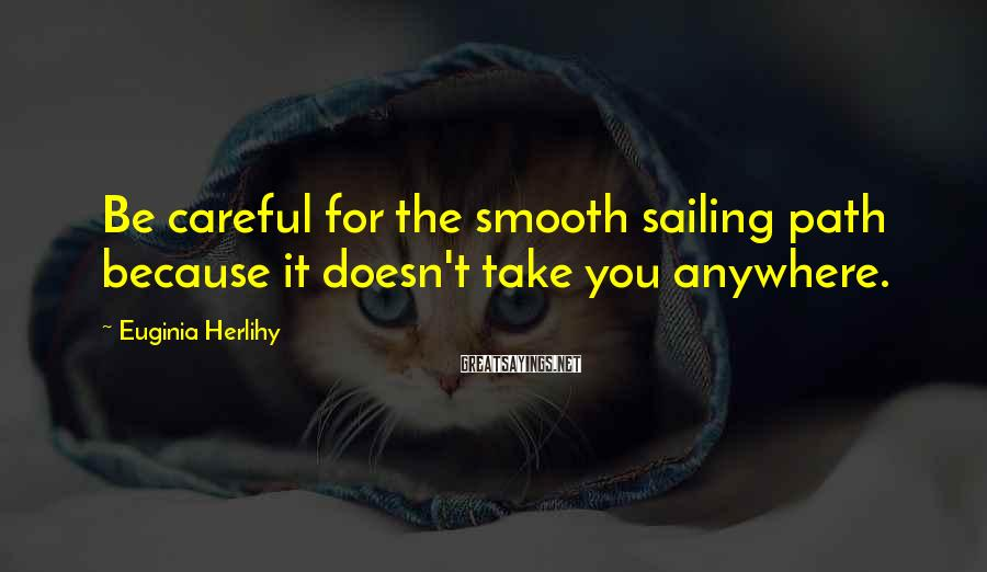 Euginia Herlihy Sayings: Be careful for the smooth sailing path because it doesn't take you anywhere.