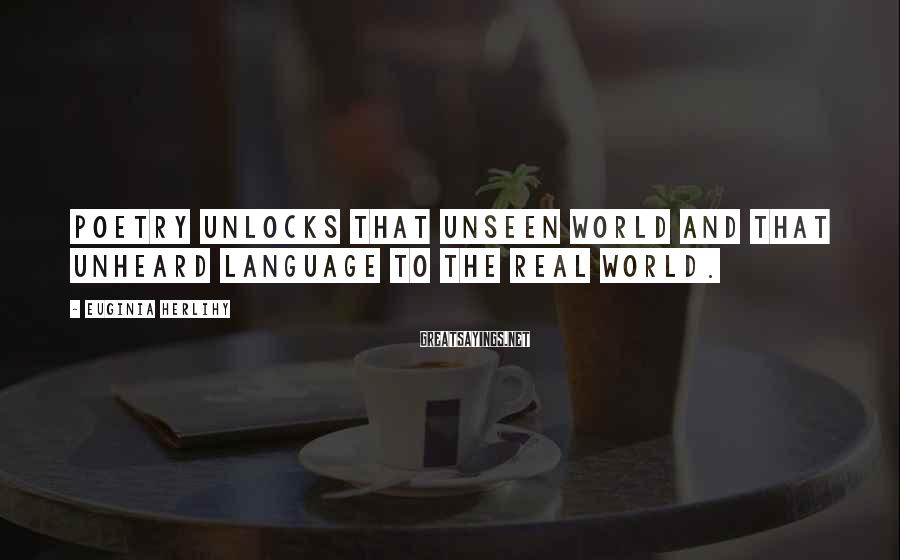 Euginia Herlihy Sayings: Poetry unlocks that unseen world and that unheard language to the real world.