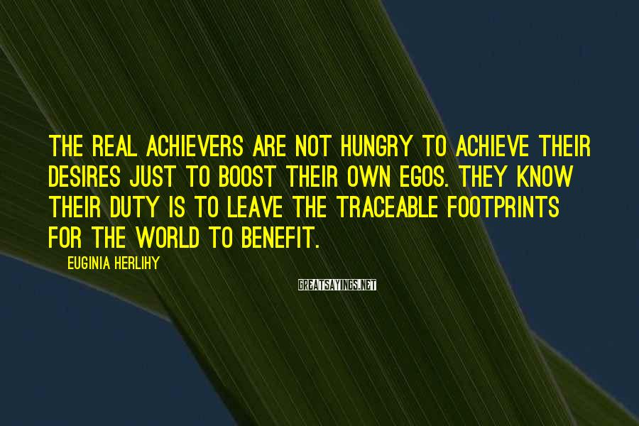 Euginia Herlihy Sayings: The real achievers are not hungry to achieve their desires just to boost their own