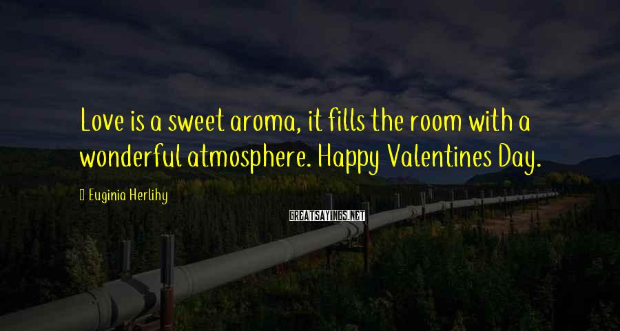 Euginia Herlihy Sayings: Love is a sweet aroma, it fills the room with a wonderful atmosphere. Happy Valentines