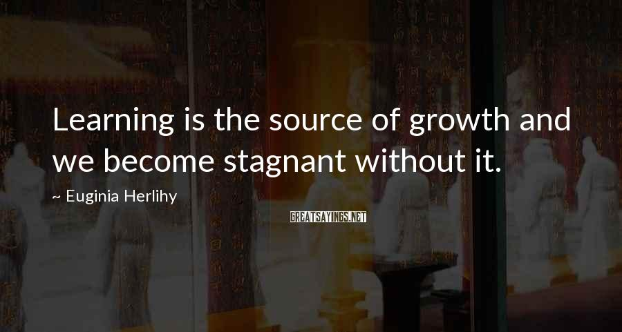 Euginia Herlihy Sayings: Learning is the source of growth and we become stagnant without it.