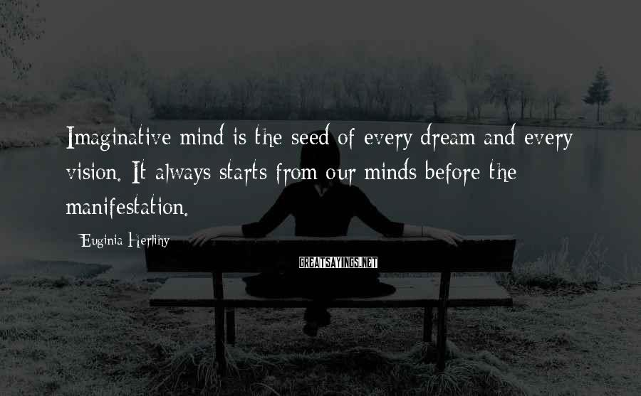 Euginia Herlihy Sayings: Imaginative mind is the seed of every dream and every vision. It always starts from