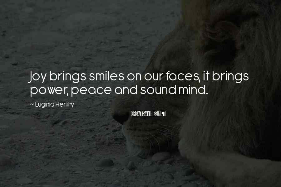 Euginia Herlihy Sayings: Joy brings smiles on our faces, it brings power, peace and sound mind.