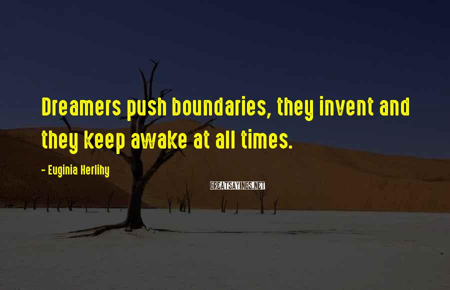 Euginia Herlihy Sayings: Dreamers push boundaries, they invent and they keep awake at all times.