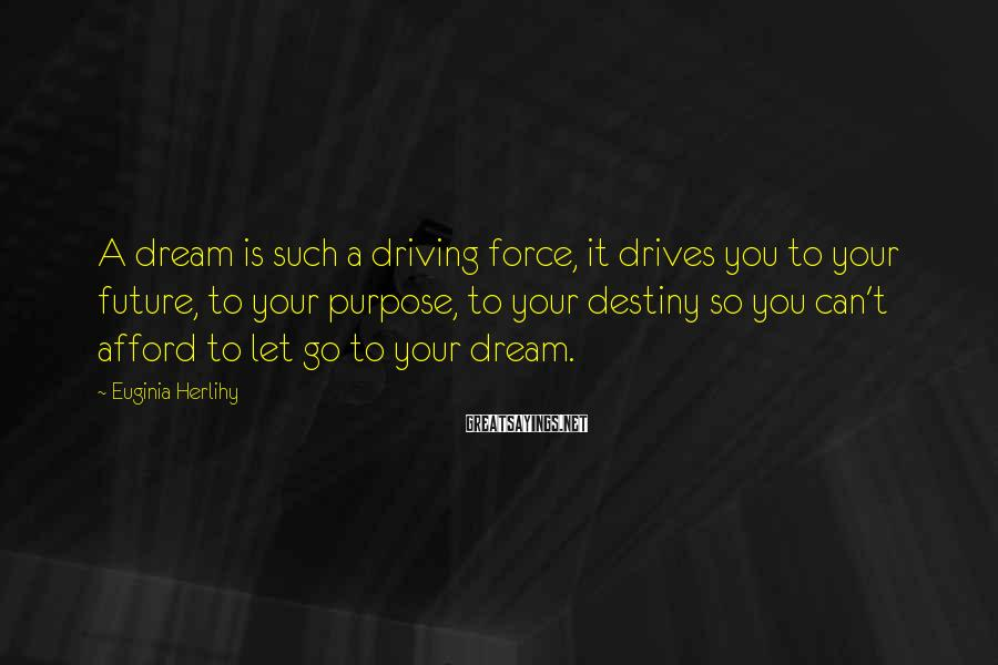 Euginia Herlihy Sayings: A dream is such a driving force, it drives you to your future, to your