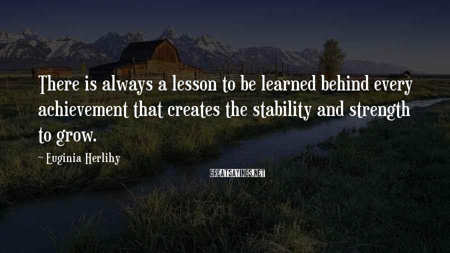 Euginia Herlihy Sayings: There is always a lesson to be learned behind every achievement that creates the stability