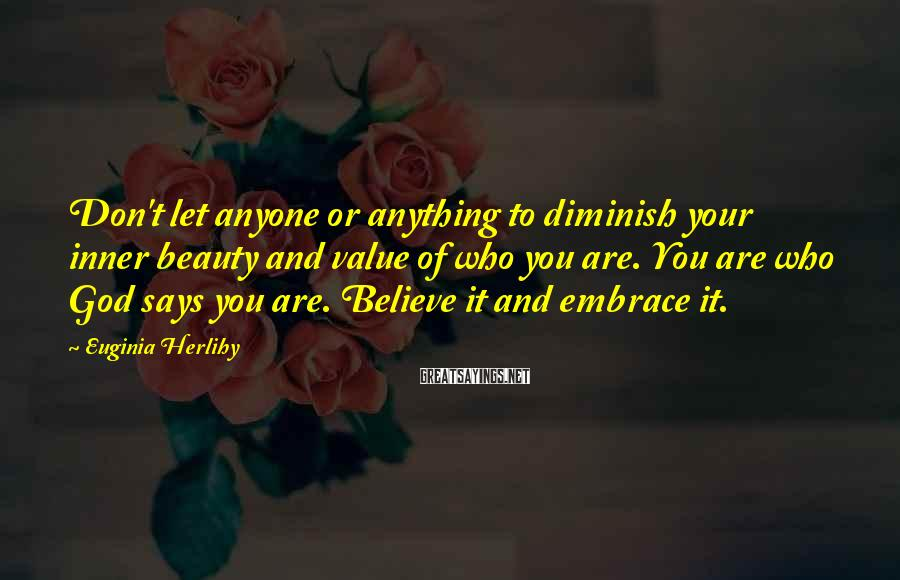 Euginia Herlihy Sayings: Don't let anyone or anything to diminish your inner beauty and value of who you