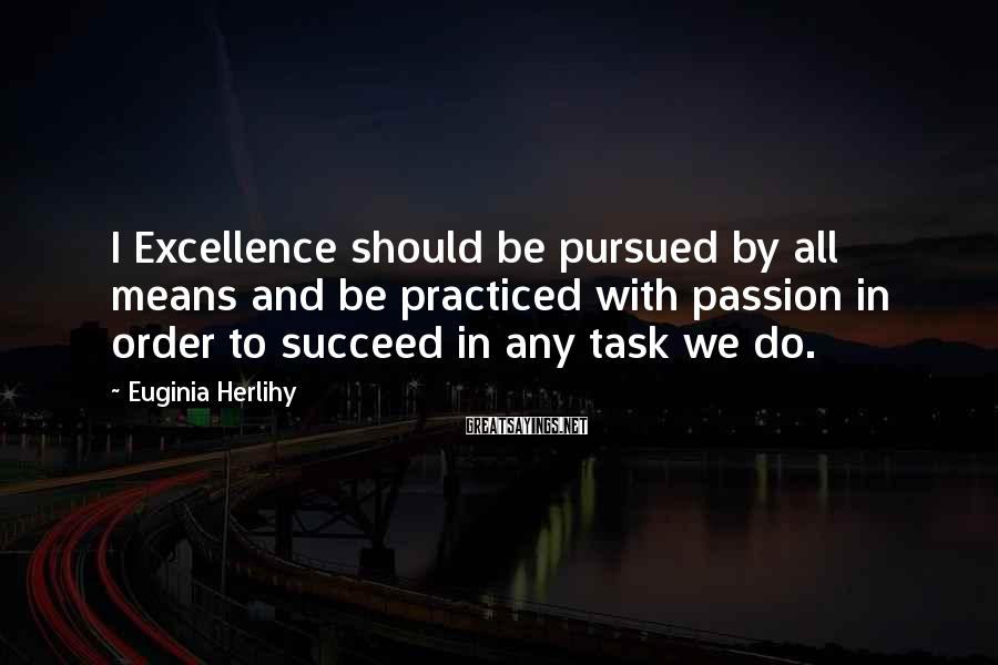 Euginia Herlihy Sayings: I Excellence should be pursued by all means and be practiced with passion in order