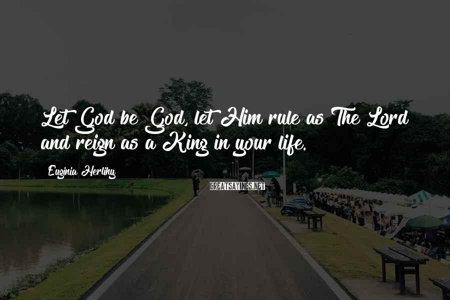 Euginia Herlihy Sayings: Let God be God, let Him rule as The Lord and reign as a King