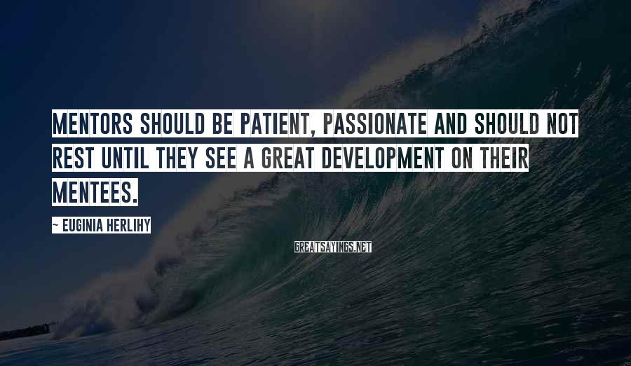 Euginia Herlihy Sayings: Mentors should be patient, passionate and should not rest until they see a great development