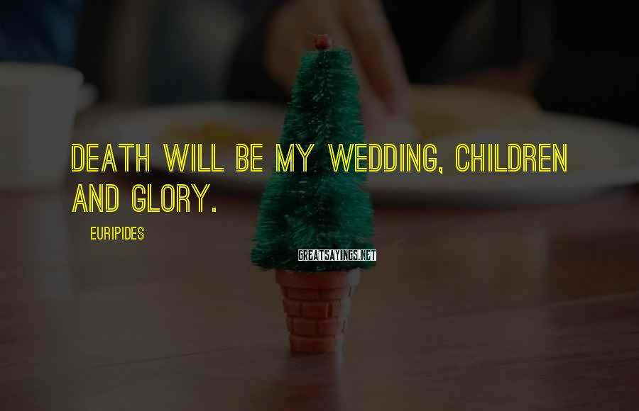 Euripides Sayings: Death will be my wedding, children and glory.