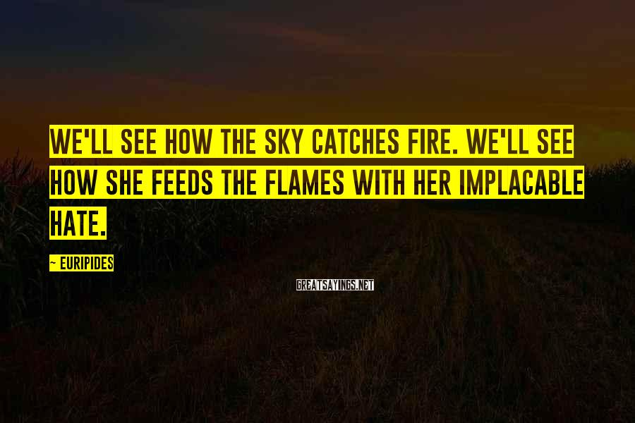 Euripides Sayings: We'll see how the sky catches fire. We'll see how she feeds the flames with