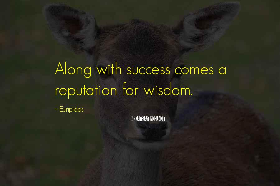 Euripides Sayings: Along with success comes a reputation for wisdom.