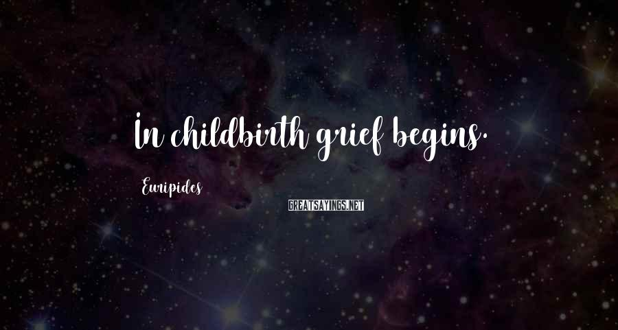 Euripides Sayings: In childbirth grief begins.