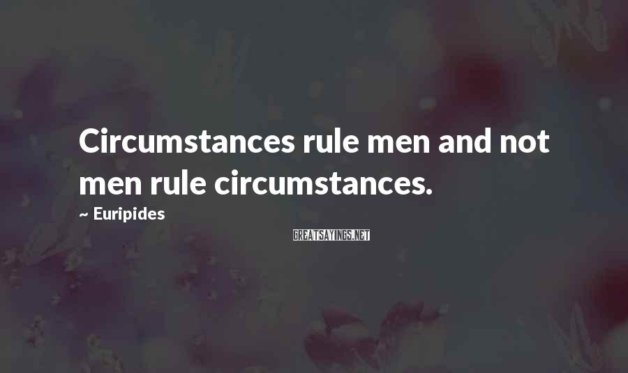 Euripides Sayings: Circumstances rule men and not men rule circumstances.