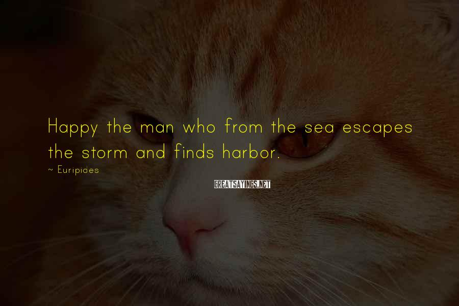 Euripides Sayings: Happy the man who from the sea escapes the storm and finds harbor.