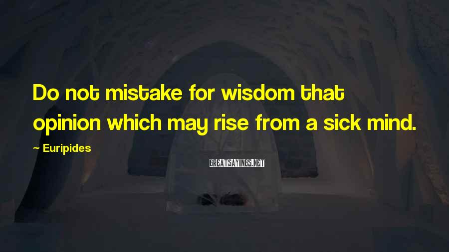 Euripides Sayings: Do not mistake for wisdom that opinion which may rise from a sick mind.