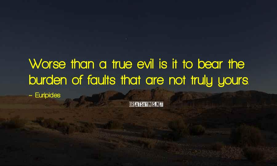 Euripides Sayings: Worse than a true evil is it to bear the burden of faults that are