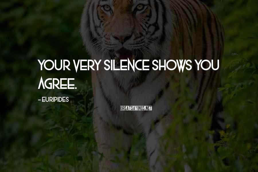 Euripides Sayings: Your very silence shows you agree.
