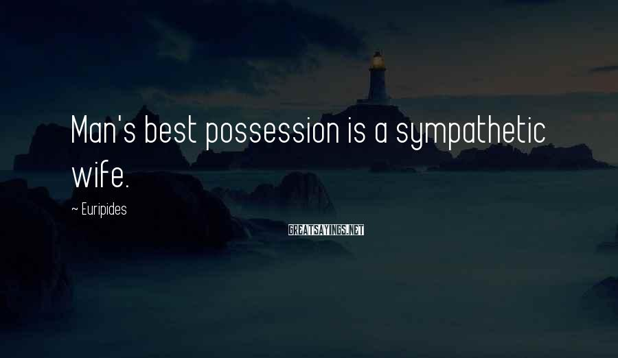 Euripides Sayings: Man's best possession is a sympathetic wife.