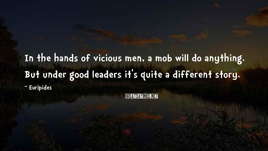 Euripides Sayings: In the hands of vicious men, a mob will do anything. But under good leaders
