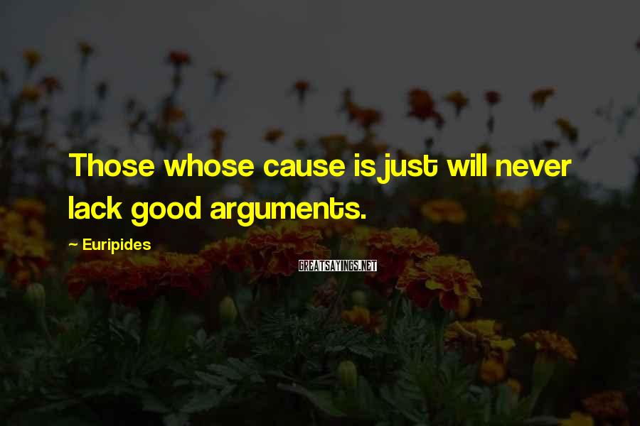 Euripides Sayings: Those whose cause is just will never lack good arguments.