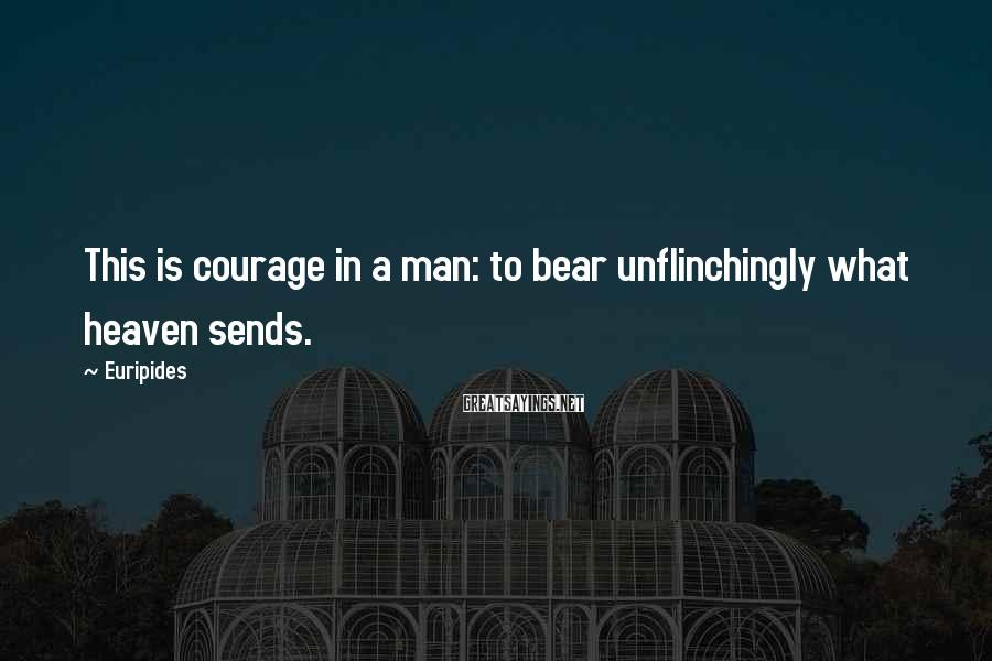 Euripides Sayings: This is courage in a man: to bear unflinchingly what heaven sends.