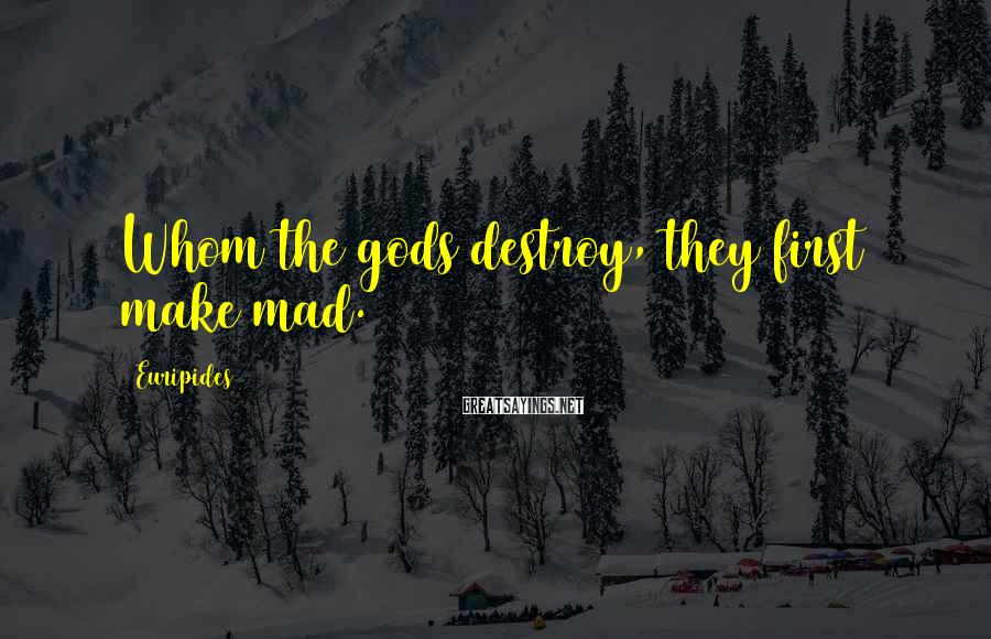 Euripides Sayings: Whom the gods destroy, they first make mad.