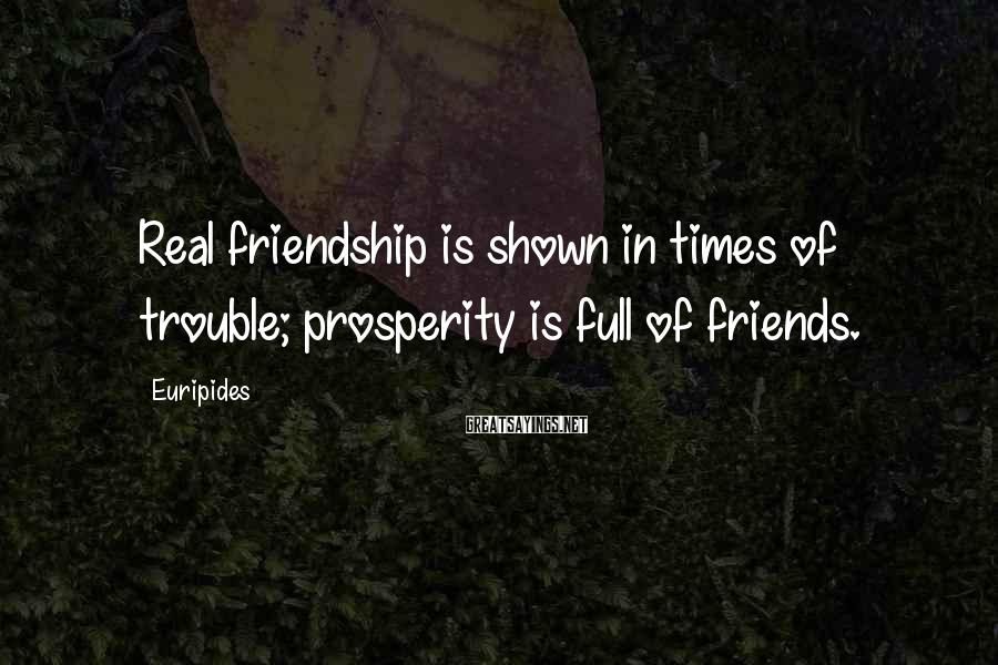 Euripides Sayings: Real friendship is shown in times of trouble; prosperity is full of friends.