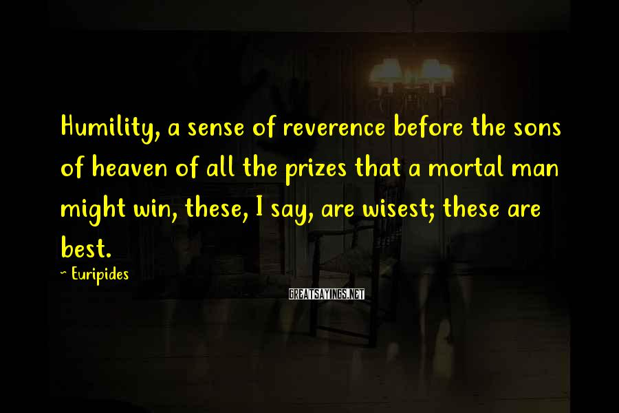 Euripides Sayings: Humility, a sense of reverence before the sons of heaven of all the prizes that