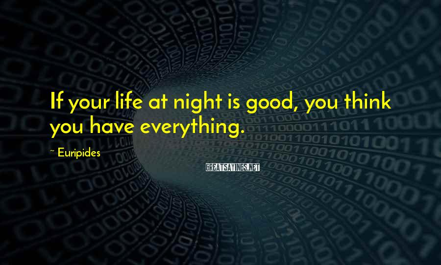Euripides Sayings: If your life at night is good, you think you have everything.