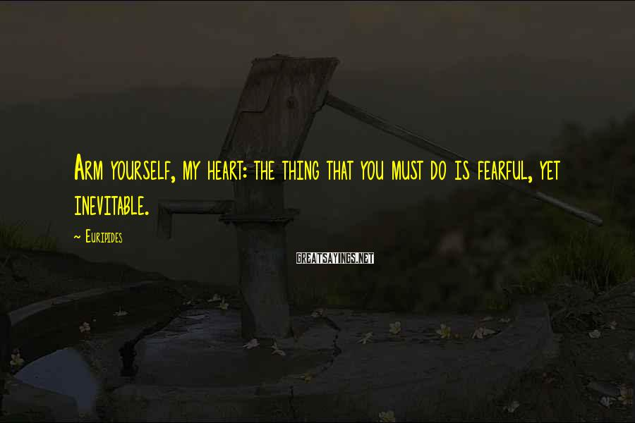 Euripides Sayings: Arm yourself, my heart: the thing that you must do is fearful, yet inevitable.