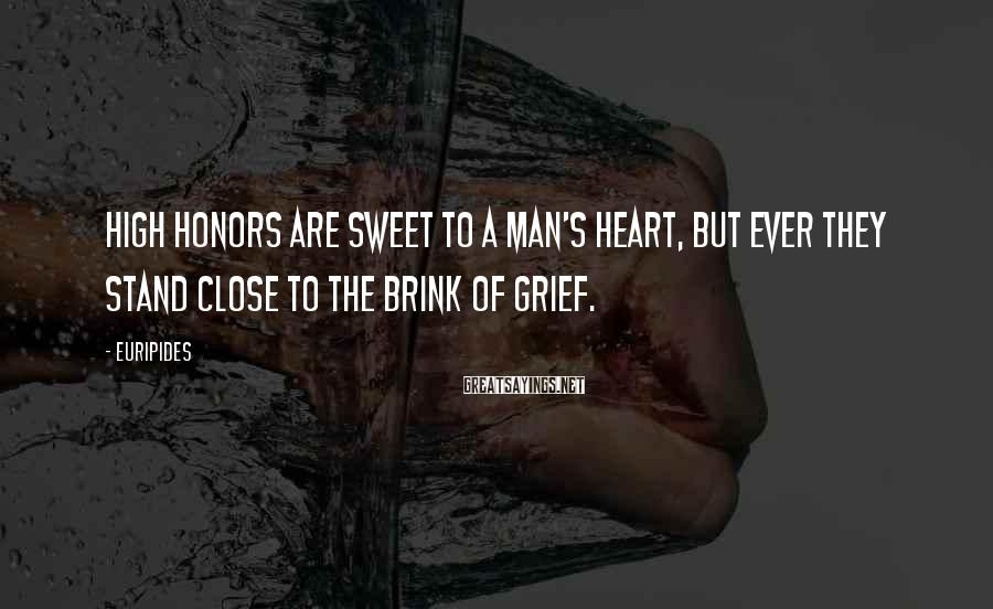 Euripides Sayings: High honors are sweet To a man's heart, but ever They stand close to the