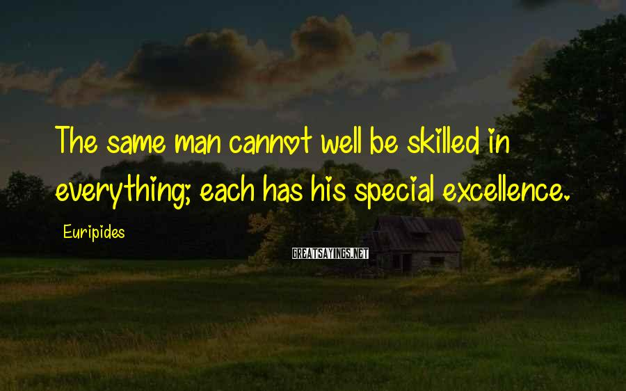 Euripides Sayings: The same man cannot well be skilled in everything; each has his special excellence.