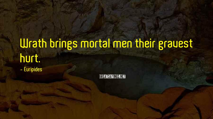 Euripides Sayings: Wrath brings mortal men their gravest hurt.