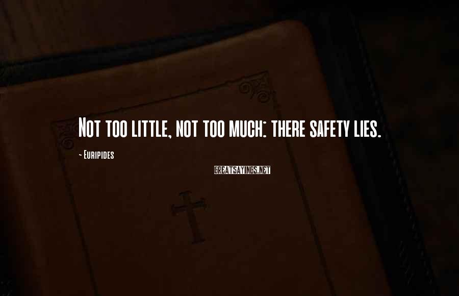 Euripides Sayings: Not too little, not too much: there safety lies.