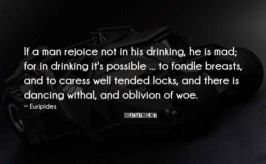 Euripides Sayings: If a man rejoice not in his drinking, he is mad; for in drinking it's