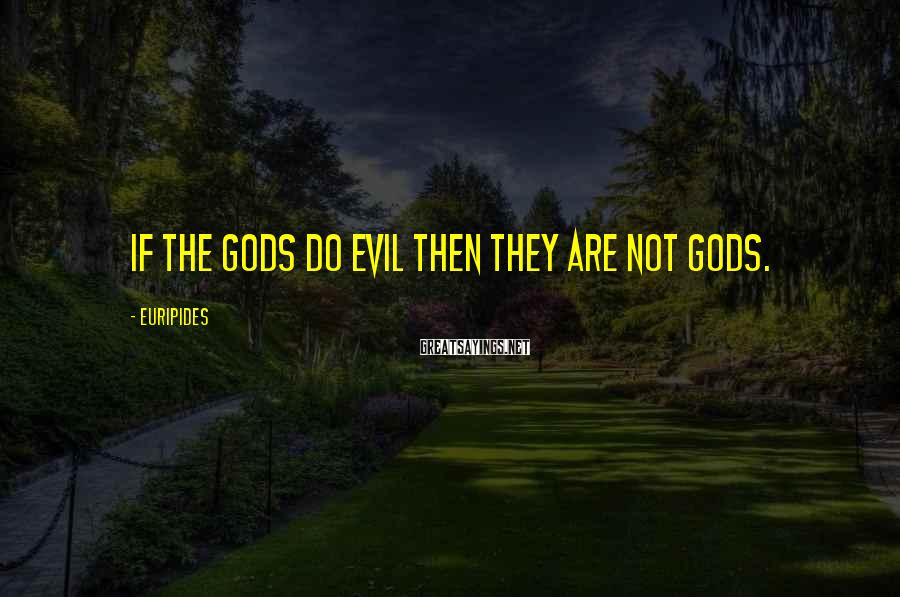 Euripides Sayings: If the gods do evil then they are not gods.