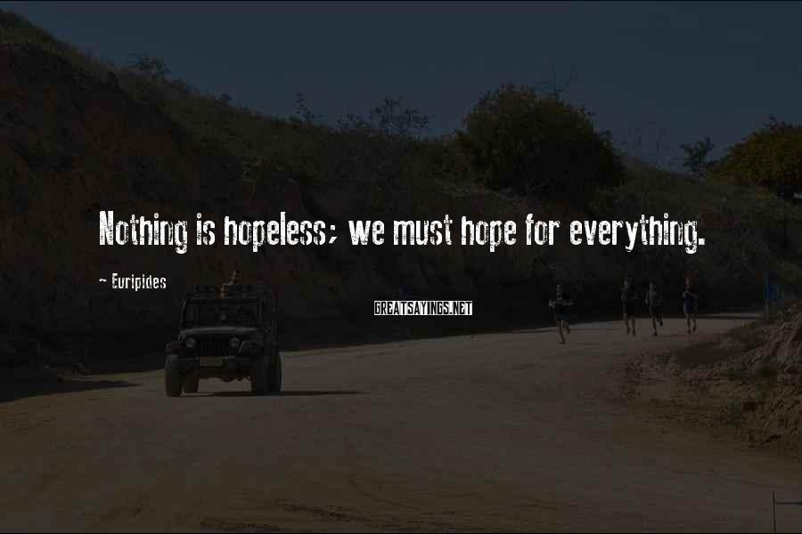 Euripides Sayings: Nothing is hopeless; we must hope for everything.