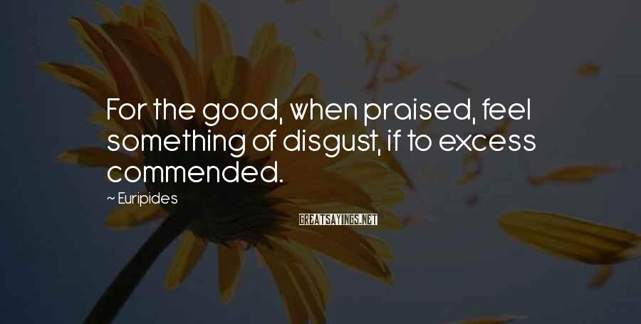 Euripides Sayings: For the good, when praised, feel something of disgust, if to excess commended.