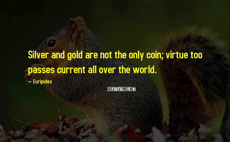 Euripides Sayings: Silver and gold are not the only coin; virtue too passes current all over the