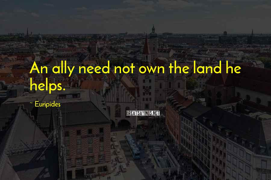 Euripides Sayings: An ally need not own the land he helps.