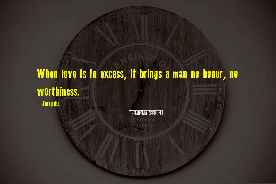 Euripides Sayings: When love is in excess, it brings a man no honor, no worthiness.
