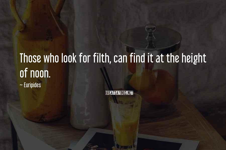 Euripides Sayings: Those who look for filth, can find it at the height of noon.